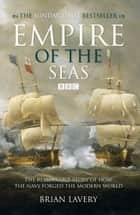 Empire of the Seas - How the navy forged the modern world eBook by Brian Lavery