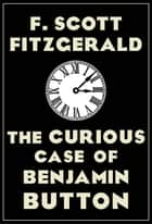The Curious Case of Benjamin Button ebook by F. Scott Fitzgerald