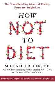 How Not To Diet: The Groundbreaking Science of Healthy, Permanent Weight Loss ebook by Michael Greger MD, Michael Greger, MD
