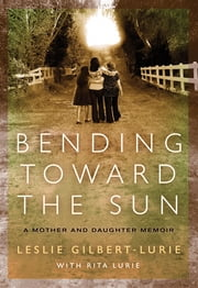 Bending Toward the Sun - A Mother and Daughter Memoir ebook by Leslie Gilbert-Lurie