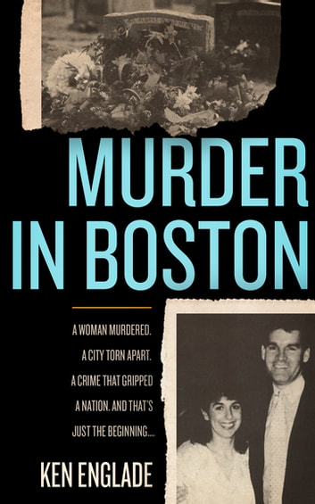 Murder in Boston - A Woman Murdered. A City Town Apart. A Crime That Gripped a Nation. And That's Just the Beginning... ebook by Ken Englade
