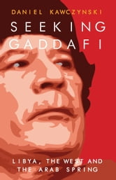 Seeking Gaddafi - Libya, the West and the Arab Spring ebook by Daniel Kawczynski