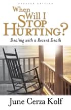 When Will I Stop Hurting? - Dealing with a Recent Death ebook by June Cerza Kolf