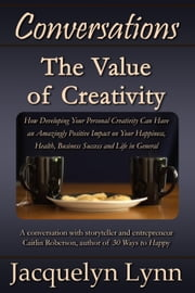 The Value of Creativity: How Developing Your Personal Creativity Can Have an Amazingly Positive Impact on Your Happiness, Health, Business Success and Life in General - Conversations ebook by Jacquelyn Lynn