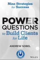 Power Questions to Build Clients for Life ebook by Andrew Sobel