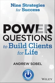 Power Questions to Build Clients for Life - Nine Strategies for Success ebook by Andrew Sobel