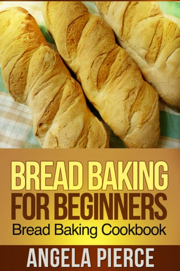 Bread Baking For Beginners - Bread Baking Cookbook ebook by Angela Pierce