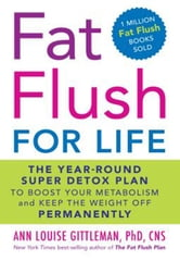 Fat Flush for Life - The Year-Round Super Detox Plan to Boost Your Metabolism and Keep the Weight Off Permanently ebook by Ann Louise Gittleman