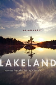 Lakeland - Journeys into the Soul of Canada ebook by Allan Casey