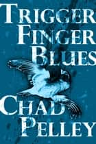 Trigger Finger Blues ebook by Chad Pelley