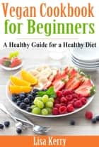 Vegan Cook Book for Beginners - A Healthy Guide for a Healthy Diet ebook by Lisa Kerry