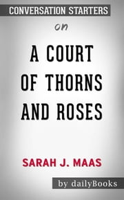 A Court of Thorns and Roses: by Sarah J. Maas  | Conversation Starters ebook by dailyBooks