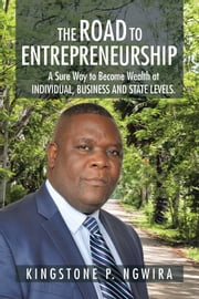The Road to Entrepreneurship - A Sure Way to Become Wealth at INDIVIDUAL, BUSINESS and STATE LEVELS. ebook by Kingstone P. Ngwira