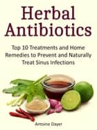 Herbal Antibiotics: Top 10 Treatments and Home Remedies to Prevent and Naturally Treat Sinus Infections ebook by Antoine Dayer