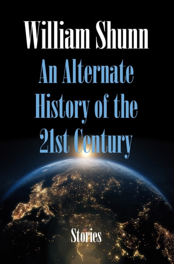An Alternate History of the 21st Century - Stories ebook by William Shunn