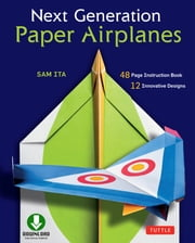 Next Generation Paper Airplanes - (Downloadable Material Included) ebook by Sam Ita
