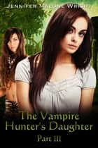 The Vampire Hunter's Daughter: Part III - The Vampire Hunter's Daughter, #3 ebook by Jennifer Malone Wright