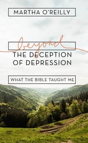 Beyond the Deception of Depression: What the Bible Taught Me ebook by Martha O'Reilly