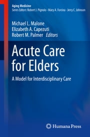 Acute Care for Elders - A Model for Interdisciplinary Care ebook by Michael L. Malone,Robert M. Palmer,Elizabeth Capezuti
