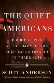 The Quiet Americans - Four CIA Spies at the Dawn of the Cold War -- a Tragedy in Three Acts eBook by Scott Anderson