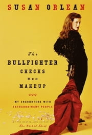 The Bullfighter Checks Her Makeup - My Encounters with Extraordinary People ebook by Susan Orlean