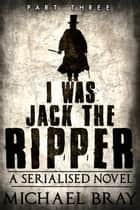 I Was Jack The Ripper: Part Three - I Was Jack The Ripper, #3 ebook by Michael Bray