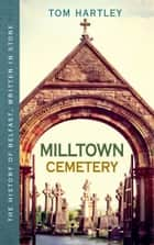 Milltown Cemetery: The History of Belfast, Written In Stone, Book 2 ebook by Tom Hartley