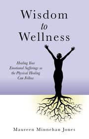 Wisdom to Wellness - Healing Your Emotional Sufferings so the Physical Healing Can Follow ebook by Maureen Jones