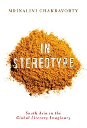 In Stereotype - South Asia in the Global Literary Imaginary ebook by Mrinalini Chakravorty