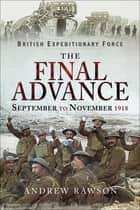 The Final Advance, September to November 1918 ebook by Andrew Rawson