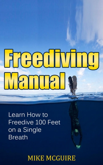 Freediving Manual: Learn How to Freedive 100 Feet on a Single Breath ebook by Mike McGuire