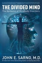 The Divided Mind - The Epidemic of Mindbody Disorders ebook by John Sarno