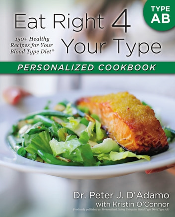 Eat Right 4 Your Type Personalized Cookbook Type AB - 150+ Healthy Recipes For Your Blood Type Diet ebook by Kristin O'Connor,Dr. Peter J. D'Adamo