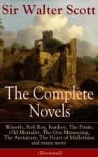 The Complete Novels of Sir Walter Scott - Waverly, Rob Roy, Ivanhoe, The Pirate, Old Mortality, The Guy Mannering, The Antiquary, The Heart of Midlothian and many more (Illustrated) ebook by Walter Scott