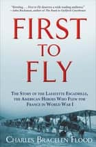 First to Fly - The Story of the Lafayette Escadrille, the American Heroes Who Flew for France in World War I ebook by Charles Bracelen Flood