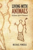 Living with Animals - Ojibwe Spirit Powers ebook by Michael Pomedli
