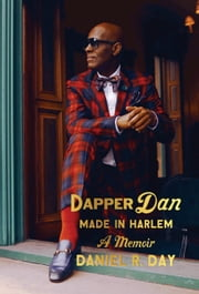 Dapper Dan: Made in Harlem - A Memoir ebook by Daniel R. Day