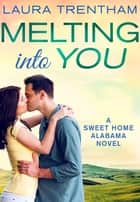 Melting Into You - A Sweet Home Alabama Novel ebook by Laura Trentham
