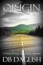 Origin - A Novel of Post-Apocalyptic Survival ebook by DB Daglish