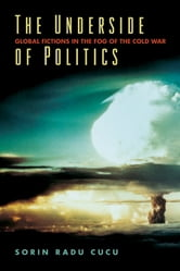 The Underside of Politics - Global Fictions in the Fog of the Cold War ebook by Sorin Radu Cucu
