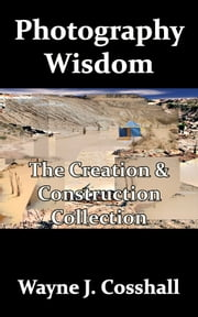 Photography Wisdom: The Creation & Construction Collection ebook by Wayne Cosshall