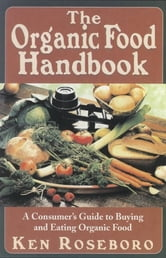 The Organic Food Handbook - A Consumer's Guide to Buying and Eating Orgainc Food ebook by Ken Roseboro