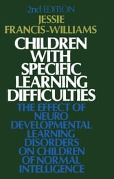 Children with Specific Learning Difficulties: The Effect of Neurodevelopmental Learning Disorders on Children of Normal Intelligence ebook by Francis-Williams, Jessie