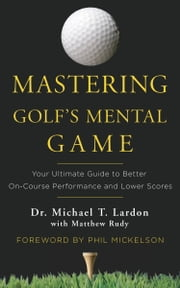 Mastering Golf's Mental Game - Your Ultimate Guide to Better On-Course Performance and Lower Scores ebook by Dr. Michael T. Lardon,Matthew Rudy,Phil Mickleson