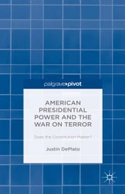 American Presidential Power and the War on Terror - Does the Constitution Matter? ebook by Justin DePlato