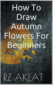 How To Draw Autumn Flowers For Beginners ebook by RZ Aklat