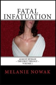 Fatal Infatuation: Volume 1 of Almost Human ~The First Trilogy ebook by Melanie Nowak