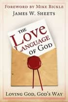 Love Language of God: Loving God, God's Way ebook by James W. Sheets