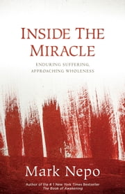 Inside the Miracle - Enduring Suffering, Approaching Wholeness ebook by Mark Nepo