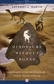 Dinosaurs Without Bones - Dinosaur Lives Revealed by their Trace Fossils ebook by Anthony J Martin